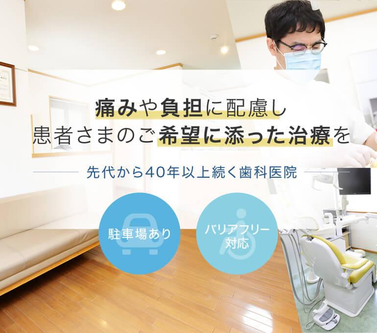 痛みや負担に配慮し、患者さまのご希望に添った治療を―先代から40年以上続く歯科医院―駐車場あり・バリアフリー 対応